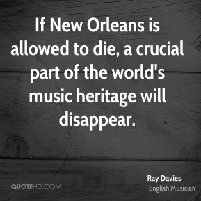 Ray Davies - If New Orleans is allowed to die, a crucial part of the world's music heritage will disappear.