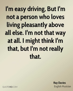 Ray Davies - I'm easy driving, But I'm not a person who loves living pleasantly above all else. I'm not that way at all. I might think I'm that, but I'm not really that.