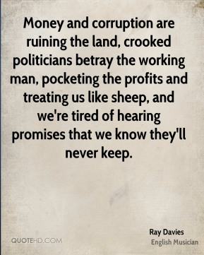 Ray Davies - Money and corruption are ruining the land, crooked politicians betray the working man, pocketing the profits and treating us like sheep, and we're tired of hearing promises that we know they'll never keep.