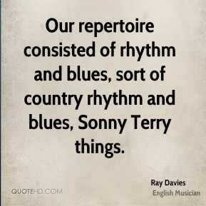 Ray Davies - Our repertoire consisted of rhythm and blues, sort of country rhythm and blues, Sonny Terry things.
