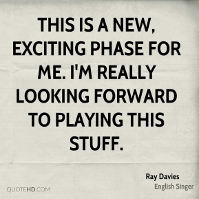 Ray Davies  - This is a new, exciting phase for me. I'm really looking forward to playing this stuff.