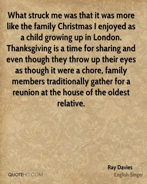Ray Davies  - What struck me was that it was more like the family Christmas I enjoyed as a child growing up in London. Thanksgiving is a time for sharing and even though they throw up their eyes as though it were a chore, family members traditionally gather for a reunion at the house of the oldest relative.