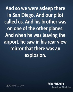 Reba McEntire - And so we were asleep there in San Diego. And our pilot called us. And his brother was on one of the other planes. And when he was leaving the airport, he saw in his rear view mirror that there was an explosion.