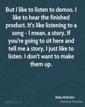 Reba McEntire - But I like to listen to demos. I like to hear the finished product. It's like listening to a song - I mean, a story. If you're going to sit here and tell me a story, I just like to listen. I don't want to make them up.