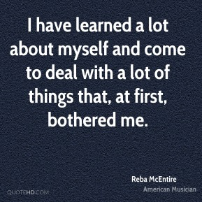 I have learned a lot about myself and come to deal with a lot of things that, at first, bothered me.