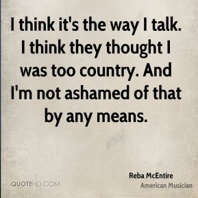 Reba McEntire - I think it's the way I talk. I think they thought I was too country. And I'm not ashamed of that by any means.