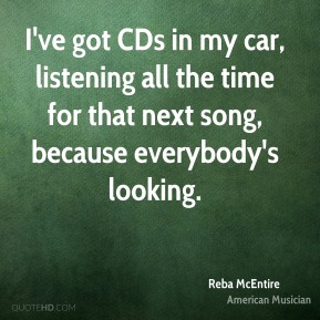 I've got CDs in my car, listening all the time for that next song, because everybody's looking.