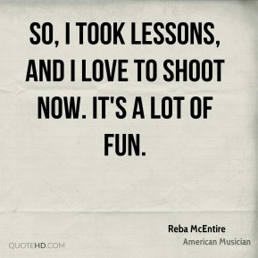 So, I took lessons, and I love to shoot now. It's a lot of fun.