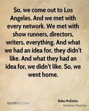 Reba McEntire - So, we come out to Los Angeles. And we met with every network. We met with show runners, directors, writers, everything. And what we had an idea for, they didn't like. And what they had an idea for, we didn't like. So, we went home.