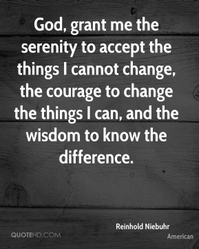 Reinhold Niebuhr  - God, grant me the serenity to accept the things I cannot change, the courage to change the things I can, and the wisdom to know the difference.