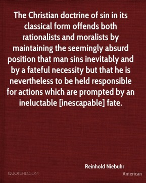 The Christian doctrine of sin in its classical form offends both rationalists and moralists by maintaining the seemingly absurd position that man sins inevitably and by a fateful necessity but that he is nevertheless to be held responsible for actions which are prompted by an ineluctable [inescapable] fate.