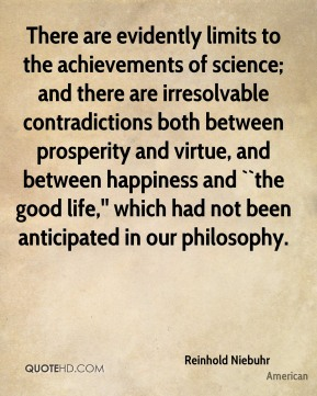 Reinhold Niebuhr  - There are evidently limits to the achievements of science; and there are irresolvable contradictions both between prosperity and virtue, and between happiness and ``the good life,'' which had not been anticipated in our philosophy.