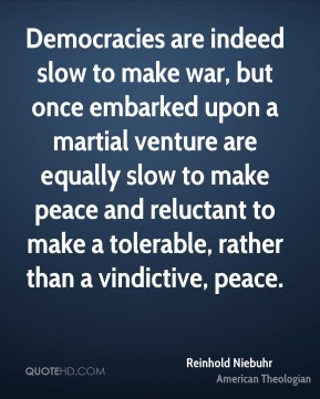 Democracies are indeed slow to make war, but once embarked upon a martial venture are equally slow to make peace and reluctant to make a tolerable, rather than a vindictive, peace.