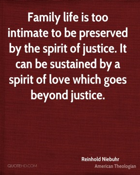 Family life is too intimate to be preserved by the spirit of justice. It can be sustained by a spirit of love which goes beyond justice.