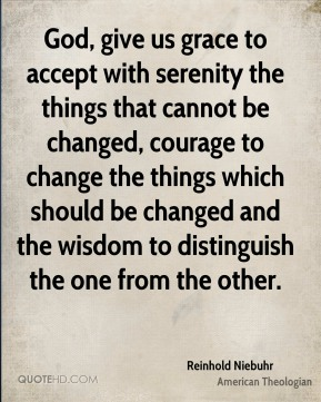 Reinhold Niebuhr - God, give us grace to accept with serenity the things that cannot be changed, courage to change the things which should be changed and the wisdom to distinguish the one from the other.