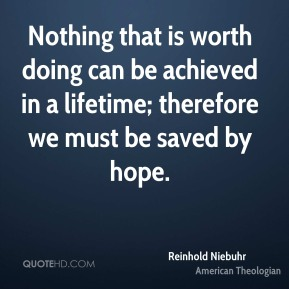 Nothing that is worth doing can be achieved in a lifetime; therefore we must be saved by hope.