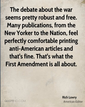 The debate about the war seems pretty robust and free. Many publications, from the New Yorker to the Nation, feel perfectly comfortable printing anti-American articles and that's fine. That's what the First Amendment is all about.