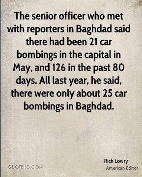 Rich Lowry - The senior officer who met with reporters in Baghdad said there had been 21 car bombings in the capital in May, and 126 in the past 80 days. All last year, he said, there were only about 25 car bombings in Baghdad.