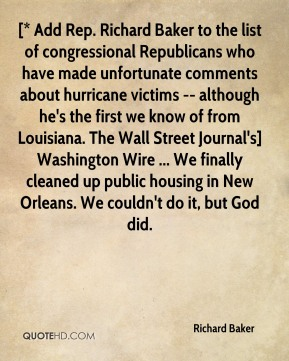 Richard Baker  - [* Add Rep. Richard Baker to the list of congressional Republicans who have made unfortunate comments about hurricane victims -- although he's the first we know of from Louisiana. The Wall Street Journal's] Washington Wire ... We finally cleaned up public housing in New Orleans. We couldn't do it, but God did.