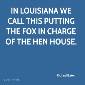 Richard Baker  - In Louisiana we call this putting the fox in charge of the hen house.