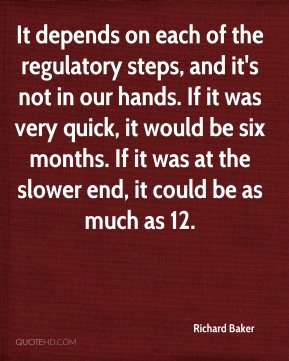 It depends on each of the regulatory steps, and it's not in our hands. If it was very quick, it would be six months. If it was at the slower end, it could be as much as 12.