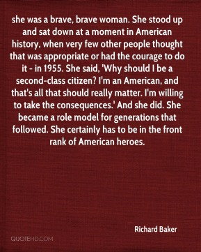 she was a brave, brave woman. She stood up and sat down at a moment in American history, when very few other people thought that was appropriate or had the courage to do it - in 1955. She said, 'Why should I be a second-class citizen? I'm an American, and that's all that should really matter. I'm willing to take the consequences.' And she did. She became a role model for generations that followed. She certainly has to be in the front rank of American heroes.