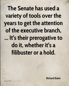 Richard Baker  - The Senate has used a variety of tools over the years to get the attention of the executive branch, ... It's their prerogative to do it, whether it's a filibuster or a hold.