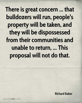 There is great concern ... that bulldozers will run, people's property will be taken, and they will be dispossessed from their communities and unable to return, ... This proposal will not do that.