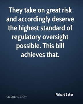 They take on great risk and accordingly deserve the highest standard of regulatory oversight possible. This bill achieves that.