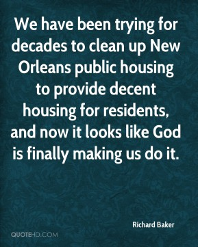 Richard Baker  - We have been trying for decades to clean up New Orleans public housing to provide decent housing for residents, and now it looks like God is finally making us do it.