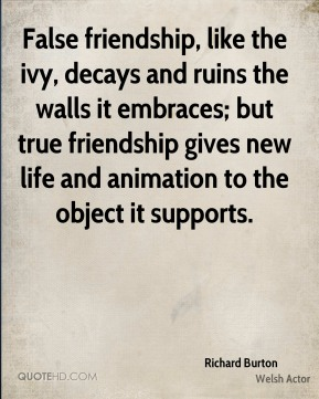 False friendship, like the ivy, decays and ruins the walls it embraces; but true friendship gives new life and animation to the object it supports.