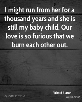 I might run from her for a thousand years and she is still my baby child. Our love is so furious that we burn each other out.