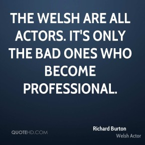 Richard Burton - The Welsh are all actors. It's only the bad ones who become professional.