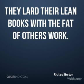 They lard their lean books with the fat of others work.