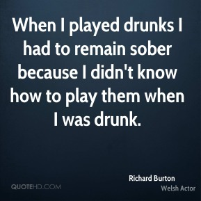When I played drunks I had to remain sober because I didn't know how to play them when I was drunk.