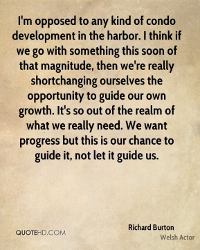 I'm opposed to any kind of condo development in the harbor. I think if we go with something this soon of that magnitude, then we're really shortchanging ourselves the opportunity to guide our own growth. It's so out of the realm of what we really need. We want progress but this is our chance to guide it, not let it guide us.