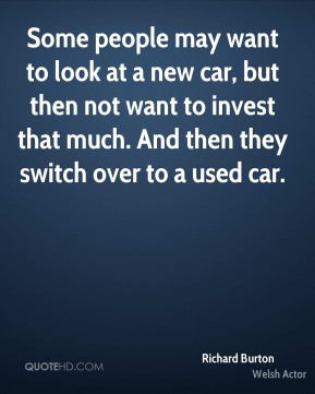 Some people may want to look at a new car, but then not want to invest that much. And then they switch over to a used car.