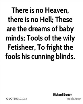 Richard Burton  - There is no Heaven, there is no Hell; These are the dreams of baby minds; Tools of the wily Fetisheer, To fright the fools his cunning blinds.