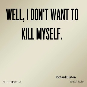 Well, I don't want to kill myself.