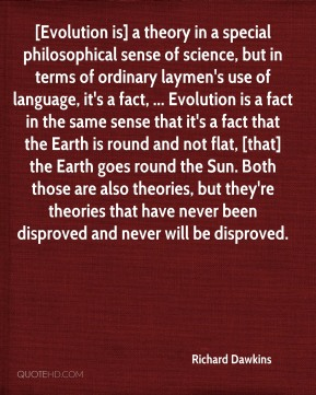 [Evolution is] a theory in a special philosophical sense of science, but in terms of ordinary laymen's use of language, it's a fact, ... Evolution is a fact in the same sense that it's a fact that the Earth is round and not flat, [that] the Earth goes round the Sun. Both those are also theories, but they're theories that have never been disproved and never will be disproved.