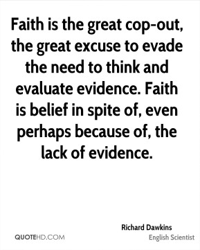 Richard Dawkins - Faith is the great cop-out, the great excuse to evade the need to think and evaluate evidence. Faith is belief in spite of, even perhaps because of, the lack of evidence.