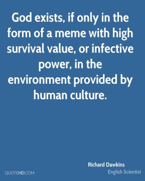 Richard Dawkins - God exists, if only in the form of a meme with high survival value, or infective power, in the environment provided by human culture.