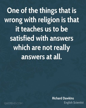 Richard Dawkins - One of the things that is wrong with religion is that it teaches us to be satisfied with answers which are not really answers at all.