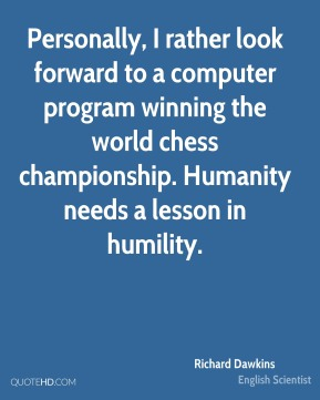 Richard Dawkins - Personally, I rather look forward to a computer program winning the world chess championship. Humanity needs a lesson in humility.