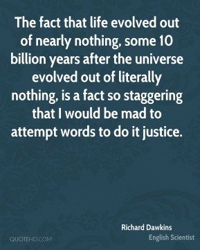 Richard Dawkins - The fact that life evolved out of nearly nothing, some 10 billion years after the universe evolved out of literally nothing, is a fact so staggering that I would be mad to attempt words to do it justice.