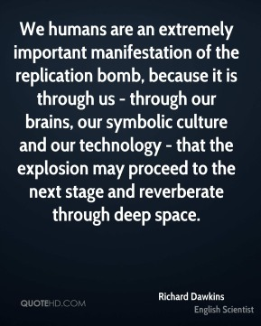 Richard Dawkins - We humans are an extremely important manifestation of the replication bomb, because it is through us - through our brains, our symbolic culture and our technology - that the explosion may proceed to the next stage and reverberate through deep space.