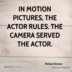 Richard Donner - In motion pictures, the actor rules. The camera served the actor.