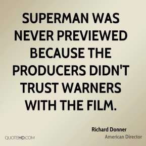 Richard Donner - Superman was never previewed because the producers didn't trust Warners with the film.