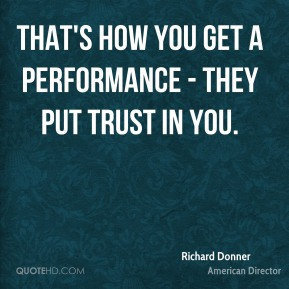Richard Donner - That's how you get a performance - they put trust in you.