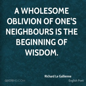 A wholesome oblivion of one's neighbours is the beginning of wisdom.